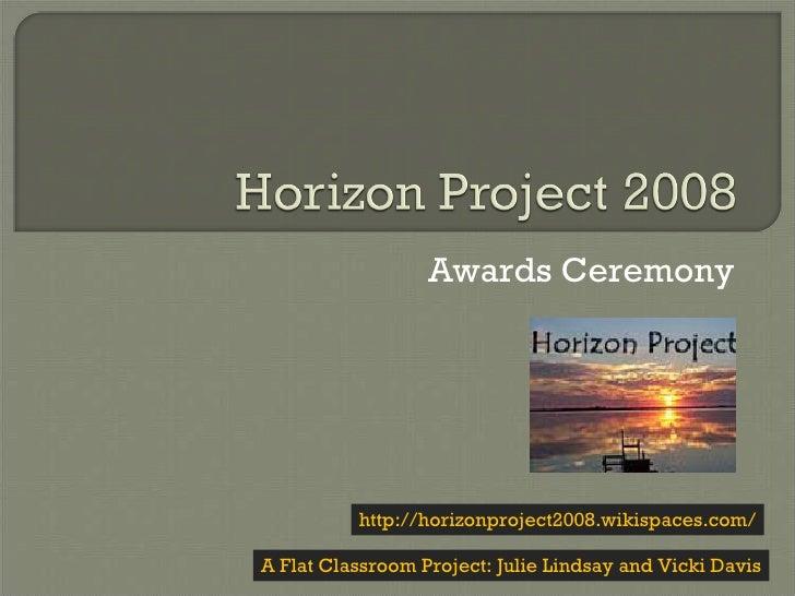 Awards Ceremony A Flat Classroom Project: Julie Lindsay and Vicki Davis http://horizonproject2008.wikispaces.com/