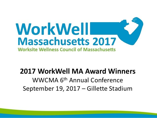 2017 WorkWell MA Award Winners WWCMA 6th Annual Conference September 19, 2017 – Gillette Stadium