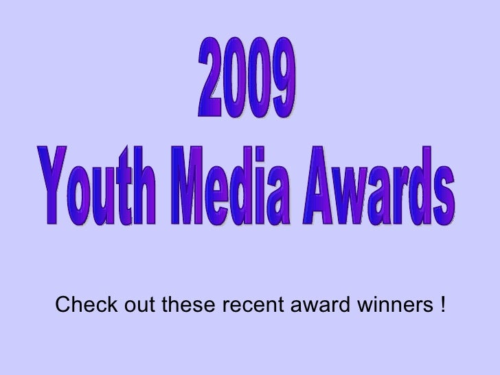 2009  Youth Media Awards Check out these recent award winners !