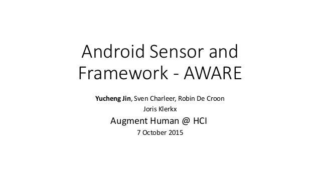 Android Sensor and Framework - AWARE Yucheng Jin, Sven Charleer, Robin De Croon Joris Klerkx Augment Human @ HCI 7 October...