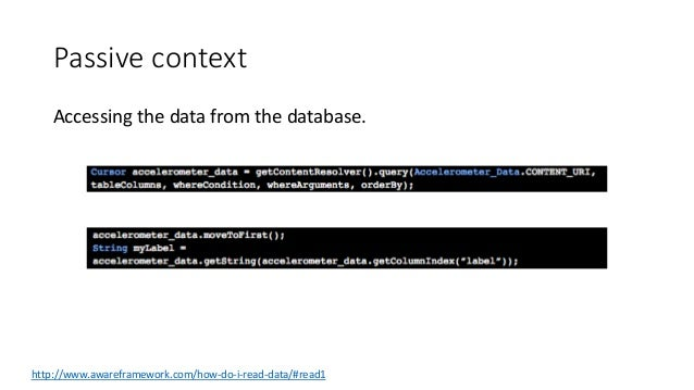 Passive context Accessing the data from the database. http://www.awareframework.com/how-do-i-read-data/#read1