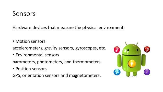 Sensors Hardware devices that measure the physical environment. • Motion sensors accelerometers, gravity sensors, gyroscop...