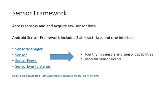 Sensor Framework Access sensors and and acquire raw sensor data. Android Sensor Framework includes 3 abstract class and on...