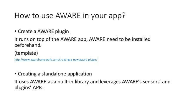 How to use AWARE in your app? • Create a AWARE plugin It runs on top of the AWARE app, AWARE need to be installed beforeha...