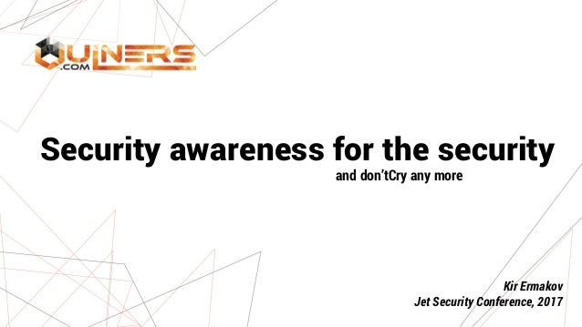 Security awareness for the security and don'tCry any more Kir Ermakov Jet Security Conference, 2017