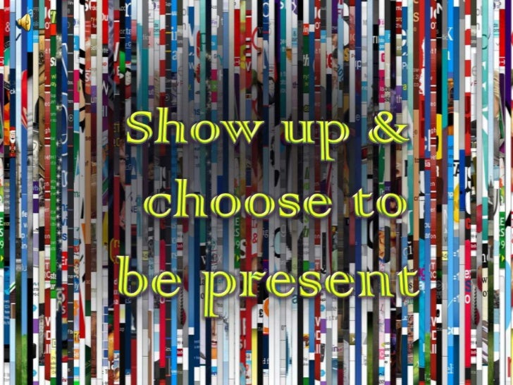 Show up &<br /> choose to be present<br />