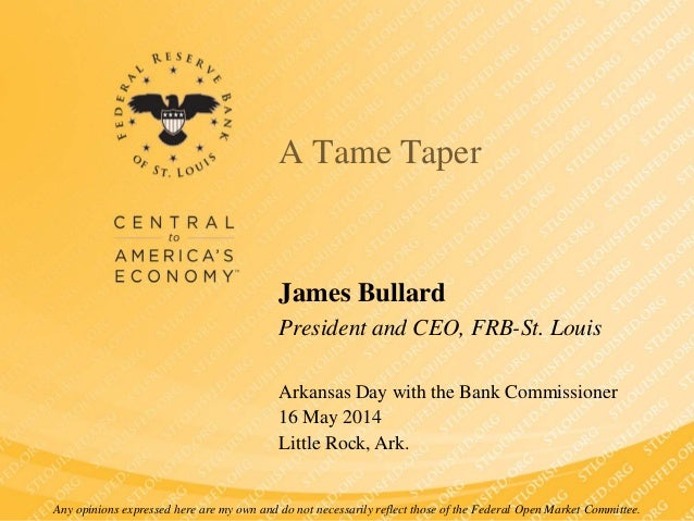 A Tame Taper James Bullard President and CEO, FRB-St. Louis Arkansas Day with the Bank Commissioner 16 May 2014 Little Roc...