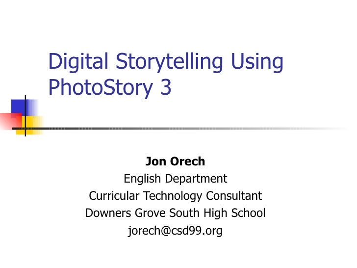 Digital Storytelling Using  PhotoStory 3 Jon Orech English Department Curricular Technology Consultant Downers Grove South...