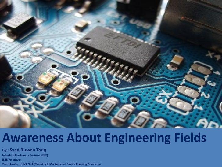 Awareness About Engineering FieldsBy : Syed Rizwan TariqIndustrial Electronics Engineer (IIEE)IEEE VolunteerTeam Leader at...