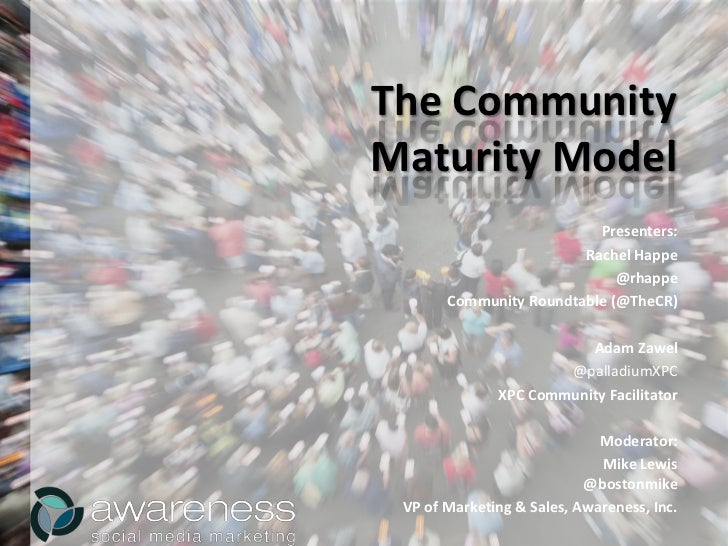 The Community<br />Maturity Model<br />Presenters:<br />Rachel Happe<br />@rhappe<br />Community Roundtable (@TheCR)<br />...