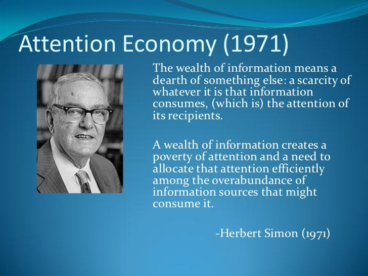 the attention economy We used to live in the attention economy this was where the deluge of information was so total that tech firms and ad companies spent billions just to have the chance to dance around in front of.