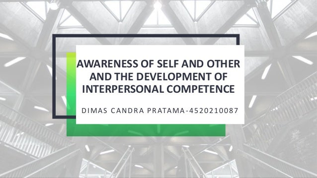 AWARENESS OF SELF AND OTHER AND THE DEVELOPMENT OF INTERPERSONAL COMPETENCE DIMAS CANDRA PRATAMA-4520210087