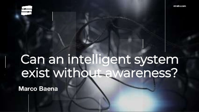 stratio.com Can an intelligent system exist without awareness? Marco Baena