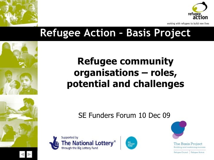 Refugee Action – Basis Project Refugee community organisations – roles, potential and challenges SE Funders Forum 10 Dec 09
