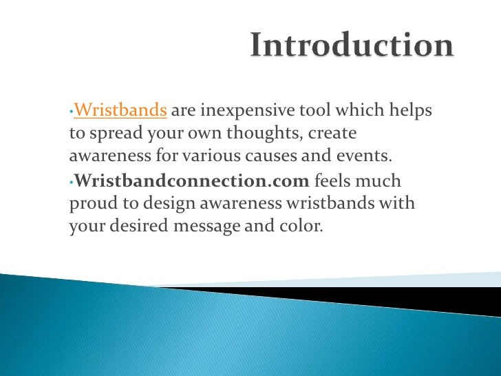 Introduction<br /><ul><li>Wristbands are inexpensive tool which helps to spread your own thoughts, create awareness for va...