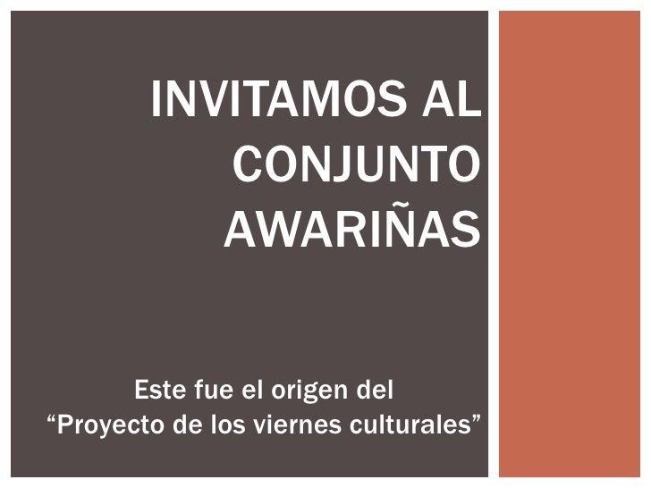 """INVITAMOS AL           CONJUNTO           AWARIÑAS       Este fue el origen del""""Proyecto de los viernes culturales"""""""
