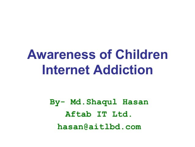 Awareness of Children Internet Addiction By- Md.Shaqul Hasan Aftab IT Ltd. hasan@aitlbd.com