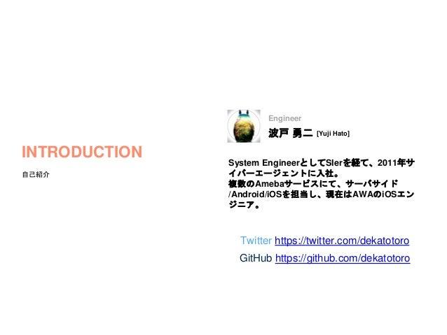 波戸 勇二 [Yuji Hato] INTRODUCTION 自己紹介 System EngineerとしてSIerを経て、2011年サ イバーエージェントに入社。 複数のAmebaサービスにて、サーバサイド /Android/iOSを担当し、...