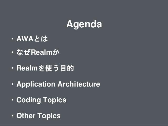 Agenda ・Realmを使う目的 ・Application Architecture ・なぜRealmか ・AWAとは ・Coding Topics ・Other Topics