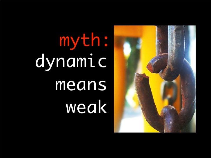 myth: dynamic   means    weak