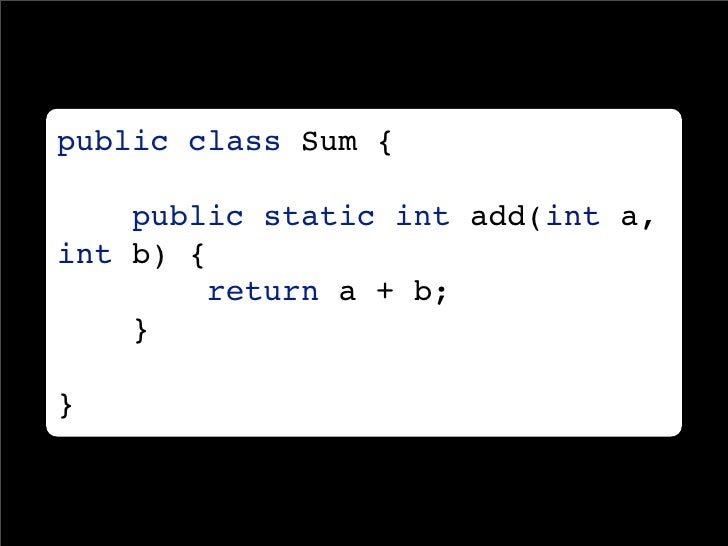 public class Sum {      public static int add(int a, int b) {         return a + b;     }  }