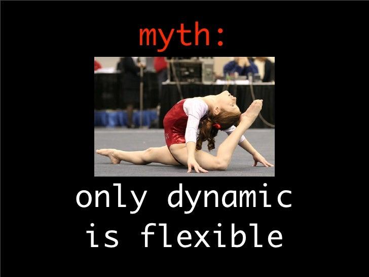 myth:     only dynamic  is flexible