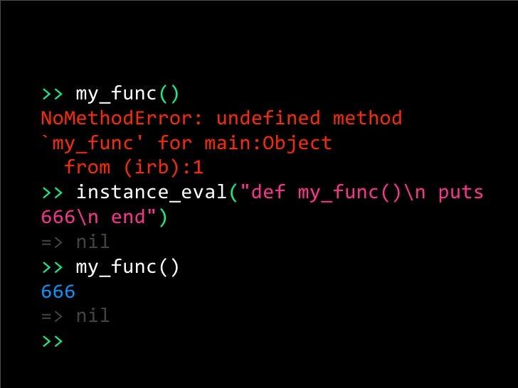 ">>my_func() NoMethodError:undefinedmethod `my_func'formain:Object  from(irb):1 >>instance_eval(""defmy_func()npu..."