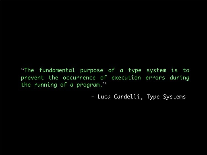 """""""The fundamental purpose of a type system is to prevent the occurrence of execution errors during the running of a program..."""