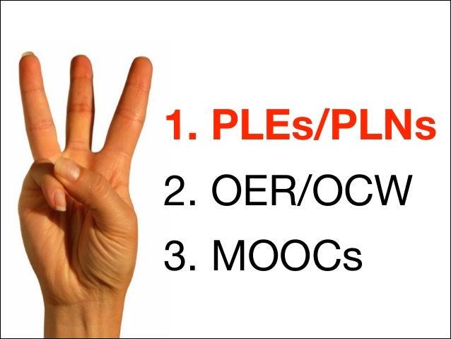 1. PLEs/PLNs 2. OER/OCW  3. MOOCs