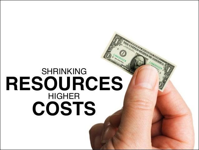 SHRINKING! RESOURCESHIGHER! COSTS