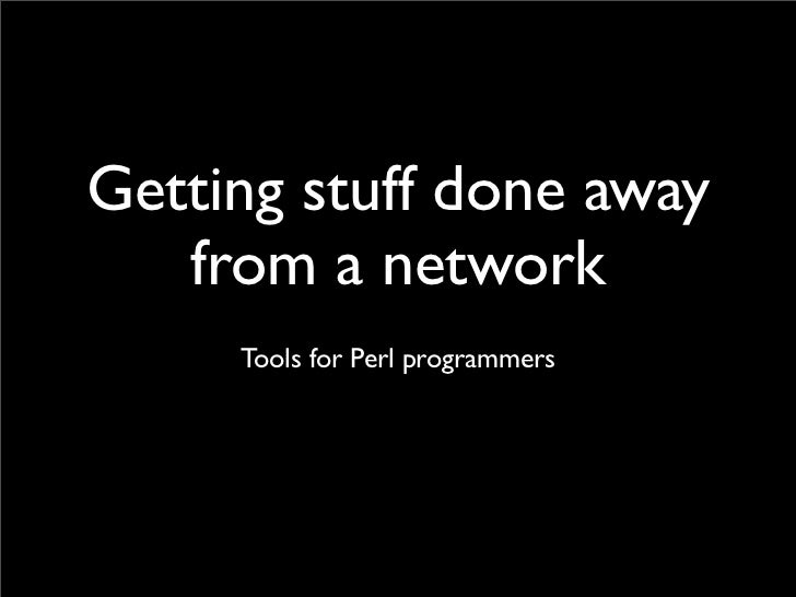 Getting stuff done away    from a network      Tools for Perl programmers