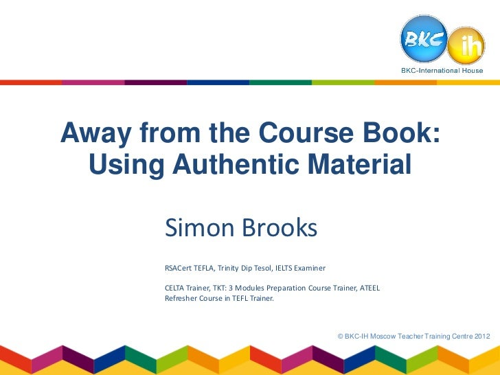 Away from the Course Book: Using Authentic Material       Simon Brooks       RSACert TEFLA, Trinity Dip Tesol, IELTS Exami...