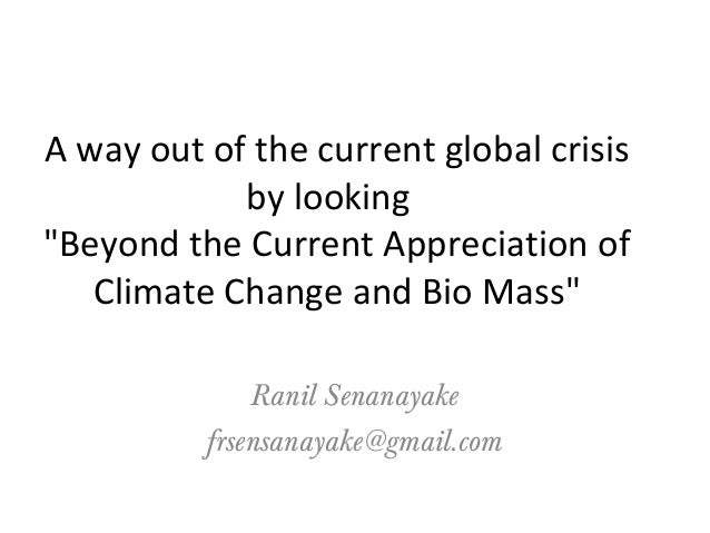"""A way out of the current global crisis by looking """"Beyond the Current Appreciation of Climate Change and Bio Mass"""" Ranil S..."""