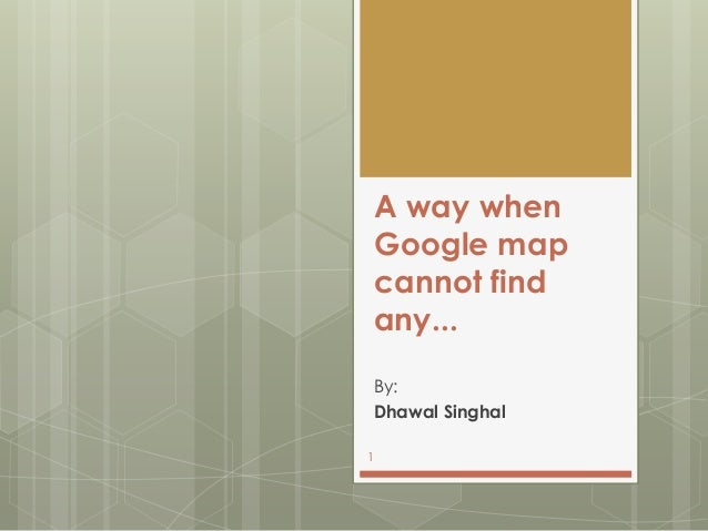A way when Google map cannot find any... By: Dhawal Singhal 1