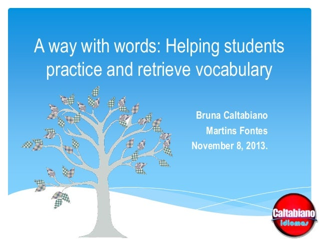 A way with words: Helping students practice and retrieve vocabulary Bruna Caltabiano Martins Fontes November 8, 2013.