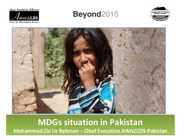 MDGs situation in Pakistan Mohammad Zia Ur Rehman – Chief Executive AWAZCDS-Pakistan MDGs situation in Pakistan Mohammad Z...