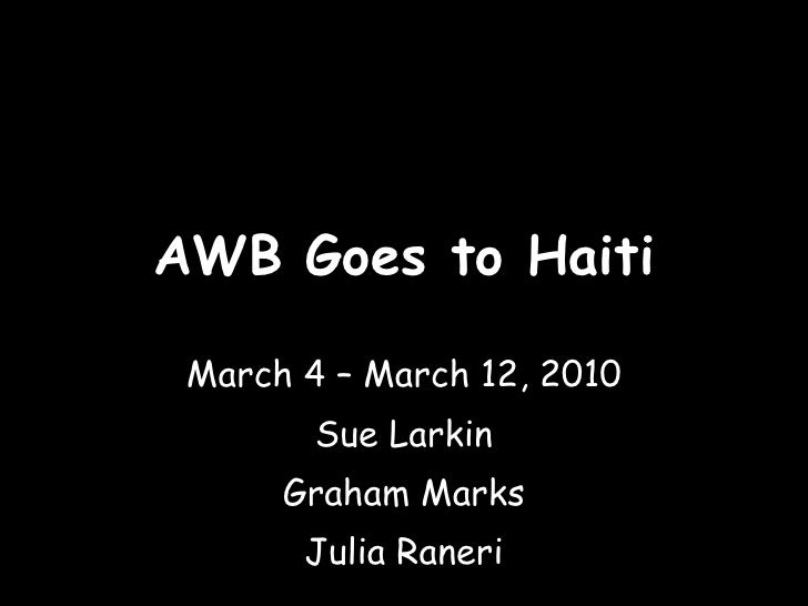 AWB Goes to Haiti March 4 – March 12, 2010 Sue Larkin Graham Marks Julia Raneri