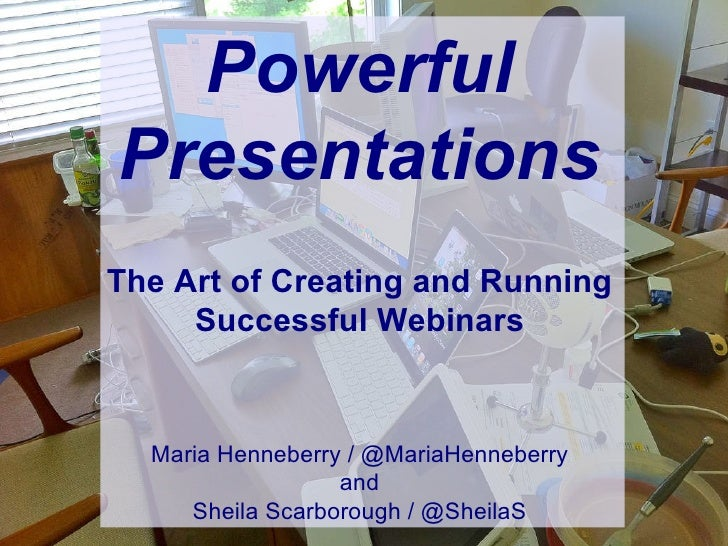 Powerful Presentations The Art of Creating and Running Successful Webinars Maria Henneberry / @MariaHenneberry and Sheila ...
