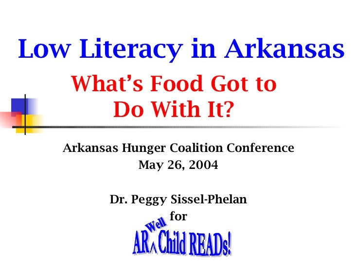 Low Literacy in Arkansas What's Food Got to Do With It? Arkansas Hunger Coalition Conference May 26, 2004 Dr. Peggy Sissel...