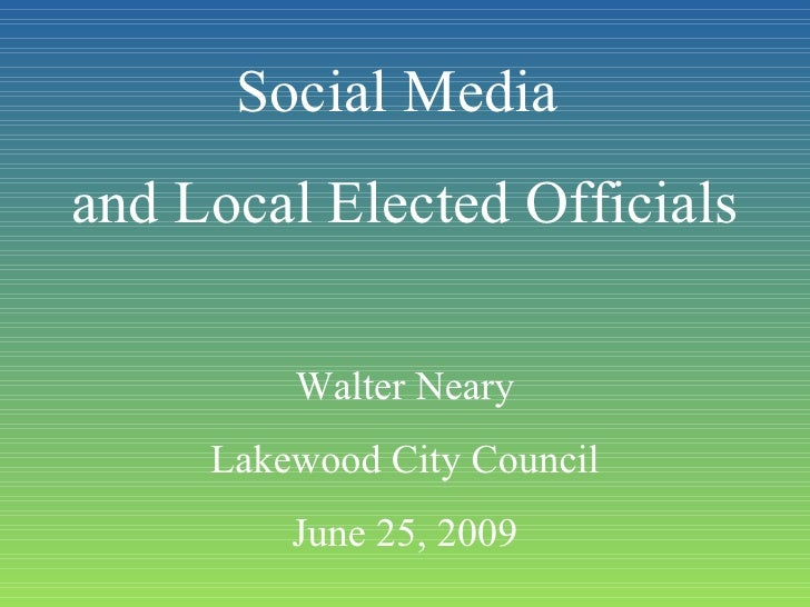Social Media  and Local Elected Officials Walter Neary Lakewood City Council June 25, 2009