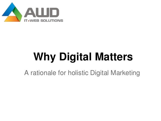 Why Digital MattersA rationale for holistic Digital Marketing