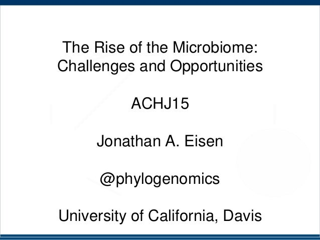 The Rise of the Microbiome: Challenges and Opportunities ACHJ15 Jonathan A. Eisen @phylogenomics University of California,...
