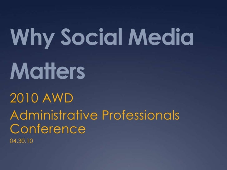 Why Social Media Matters<br />2010 AWD<br />Administrative Professionals Conference<br />04.30.10<br />