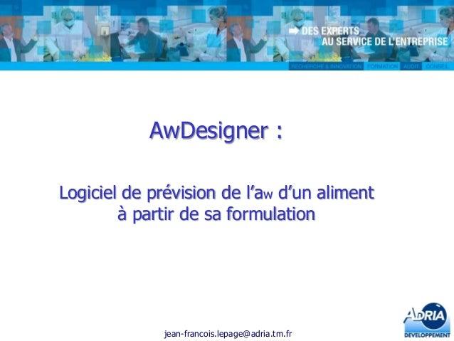 AwDesigner : Logiciel de prévision de l'aw d'un aliment à partir de sa formulation  jean-francois.lepage@adria.tm.fr
