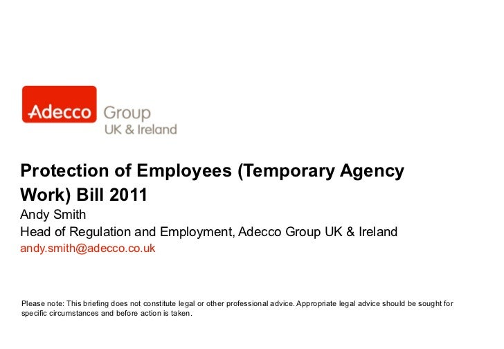 Protection of Employees (Temporary Agency Work) Bill 2011 Andy Smith Head of Regulation and Employment, Adecco Group UK & ...