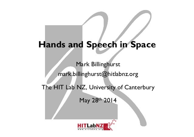 Hands and Speech in Space Mark Billinghurst mark.billinghurst@hitlabnz.org The HIT Lab NZ, University of Canterbury May 28...