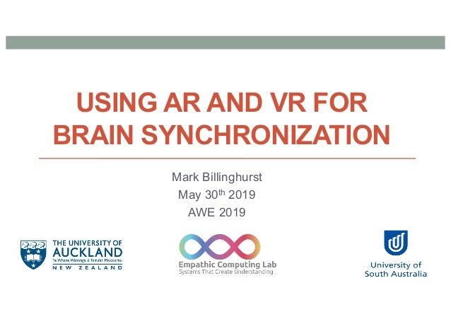 USING AR AND VR FOR BRAIN SYNCHRONIZATION Mark Billinghurst May 30th 2019 AWE 2019