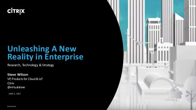 1 © 2017 Citrix Unleashing A New Reality in Enterprise Research, Technology & Strategy Steve Wilson VP, Products for Cloud...