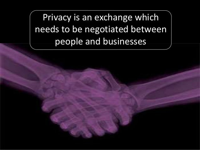 Privacy is an exchange which needs to be negotiated between people and businesses
