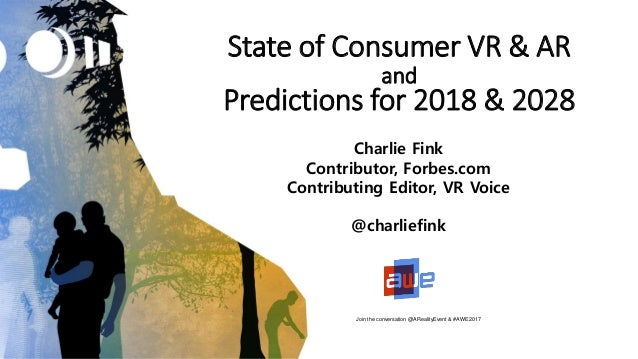 State of Consumer VR & AR and Predictions for 2018 & 2028 Charlie Fink Contributor, Forbes.com Contributing Editor, VR Voi...